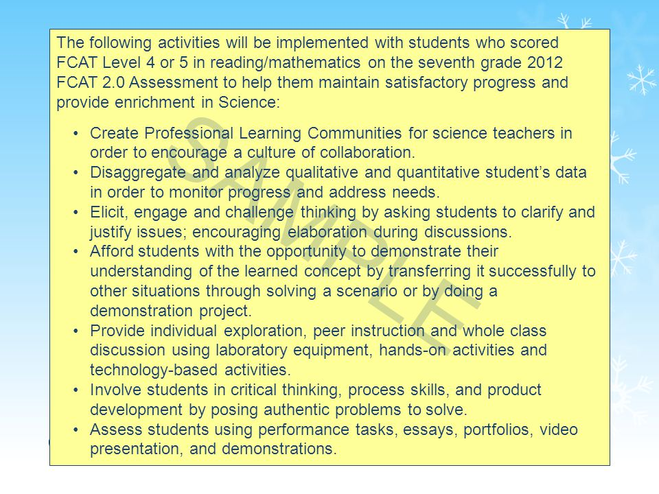 65 The following activities will be implemented with students who scored FCAT Level 4 or 5 in reading/mathematics on the seventh grade 2012 FCAT 2.0 Assessment to help them maintain satisfactory progress and provide enrichment in Science: Create Professional Learning Communities for science teachers in order to encourage a culture of collaboration.
