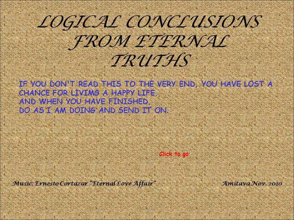 LOGICAL CONCLUSIONS FROM ETERNAL TRUTHS IF YOU DON T READ THIS TO THE VERY END, YOU HAVE LOST A CHANCE FOR LIVIMG A HAPPY LIFE.