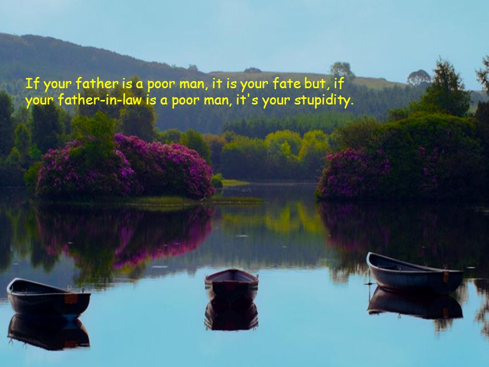 If your father is a poor man, it is your fate but, if your father-in-law is a poor man, it s your stupidity.
