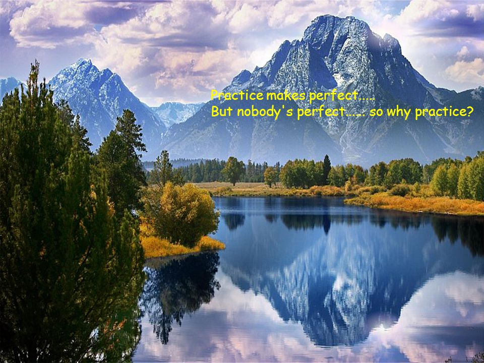 Practice makes perfect..... But nobody s perfect...... so why practice?