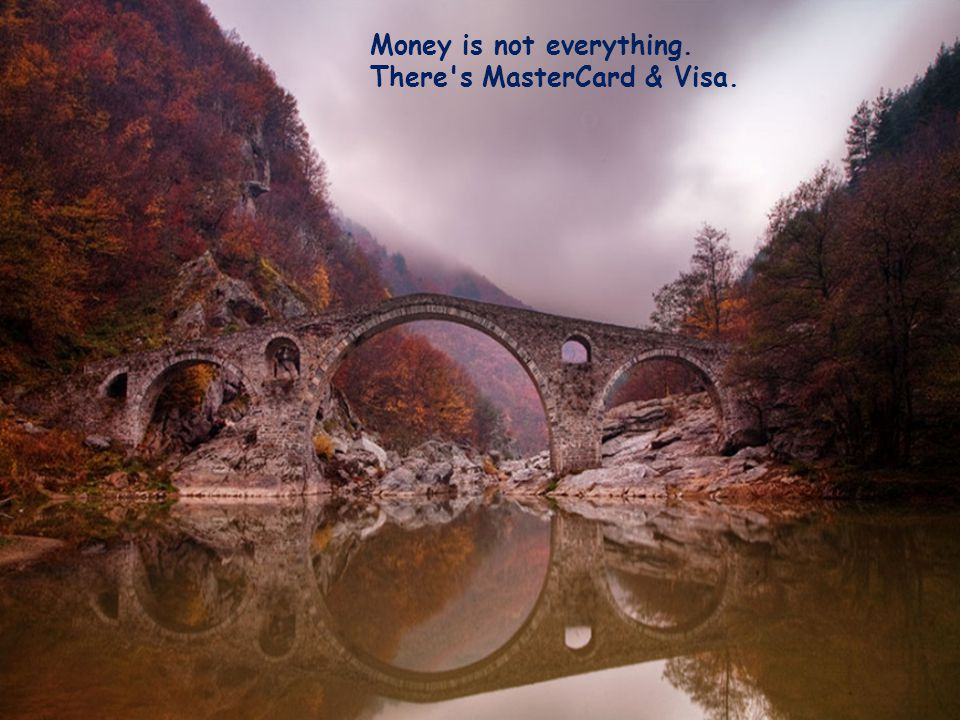 Money is not everything. There s MasterCard & Visa.
