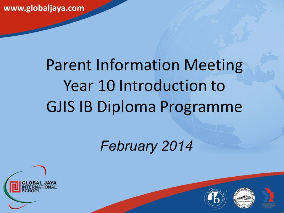 Parent Information Meeting Year 10 Introduction to GJIS IB Diploma Programme February 2014