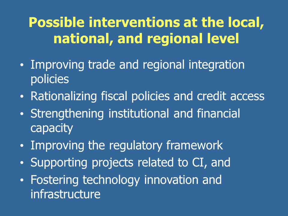 Possible interventions at the local, national, and regional level Improving trade and regional integration policies Rationalizing fiscal policies and