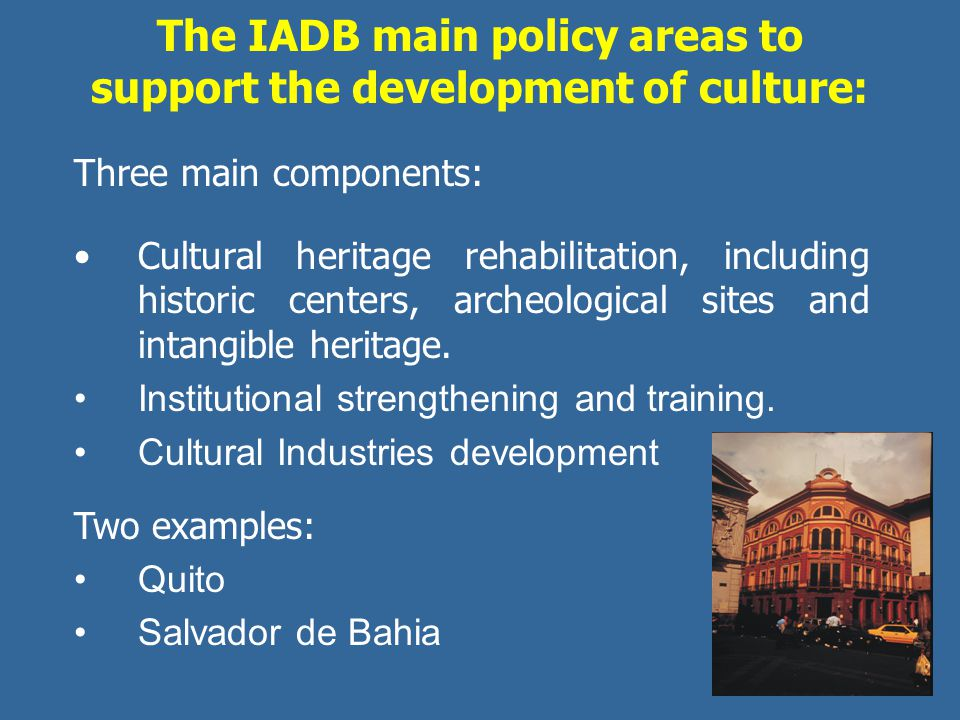 The IADB main policy areas to support the development of culture: Three main components: Cultural heritage rehabilitation, including historic centers,