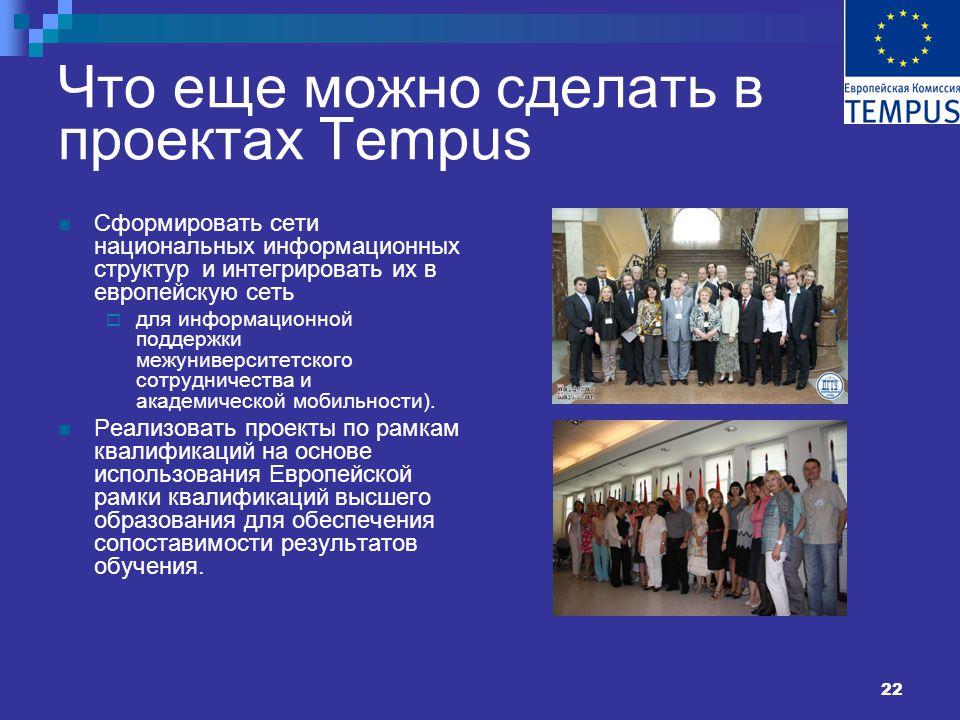 22 Что еще можно сделать в проектах Tempus Сформировать сети национальных информационных структур и интегрировать их в европейскую сеть  для информационной поддержки межуниверситетского сотрудничества и академической мобильности).