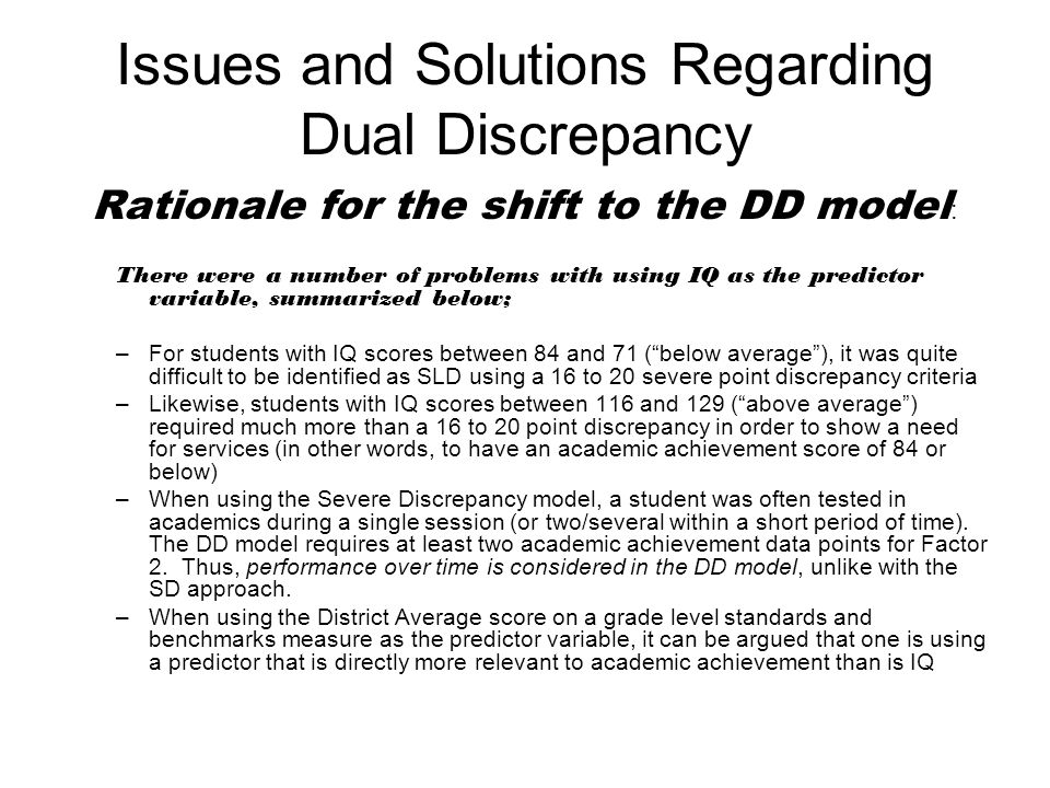 Issues and Solutions Regarding Dual Discrepancy Rationale for the shift to the DD model : There were a number of problems with using IQ as the predictor variable, summarized below; –For students with IQ scores between 84 and 71 ( below average ), it was quite difficult to be identified as SLD using a 16 to 20 severe point discrepancy criteria –Likewise, students with IQ scores between 116 and 129 ( above average ) required much more than a 16 to 20 point discrepancy in order to show a need for services (in other words, to have an academic achievement score of 84 or below) –When using the Severe Discrepancy model, a student was often tested in academics during a single session (or two/several within a short period of time).