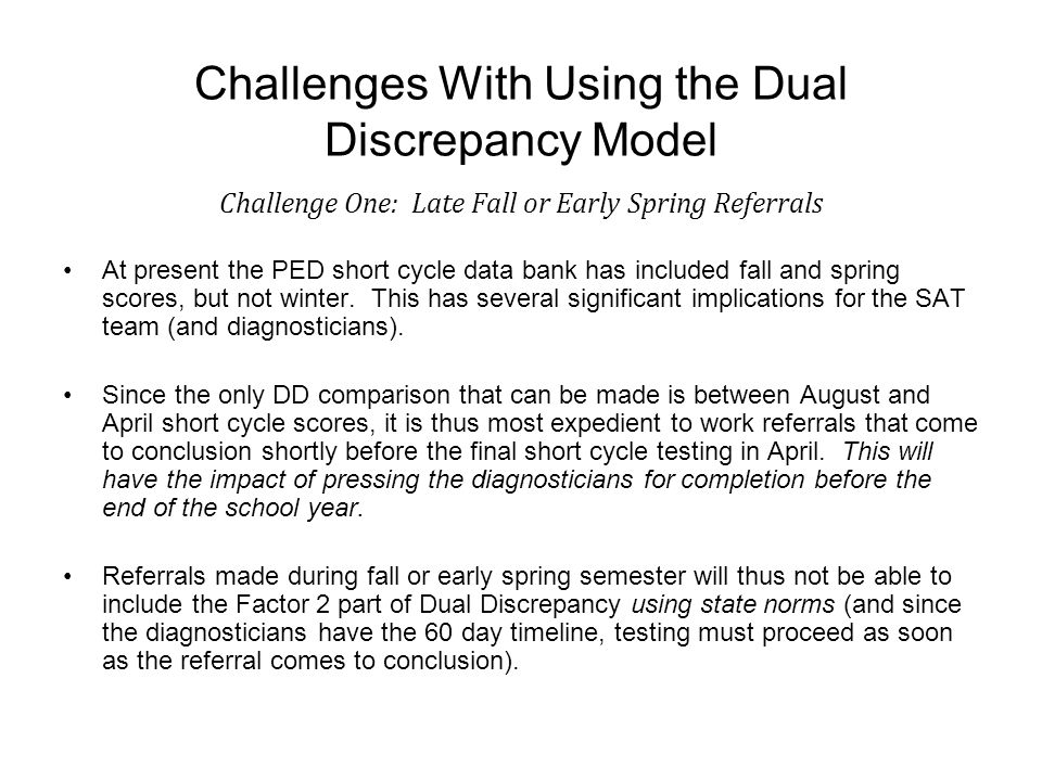 Challenges With Using the Dual Discrepancy Model Challenge One: Late Fall or Early Spring Referrals At present the PED short cycle data bank has included fall and spring scores, but not winter.