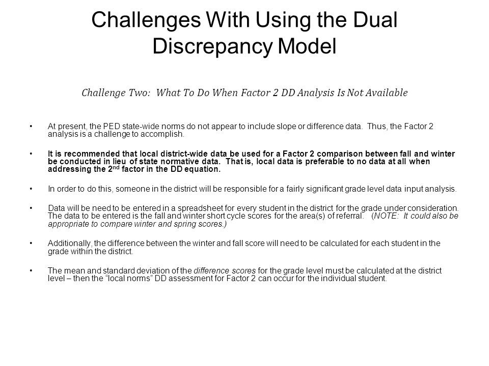 Challenges With Using the Dual Discrepancy Model Challenge Two: What To Do When Factor 2 DD Analysis Is Not Available At present, the PED state-wide norms do not appear to include slope or difference data.