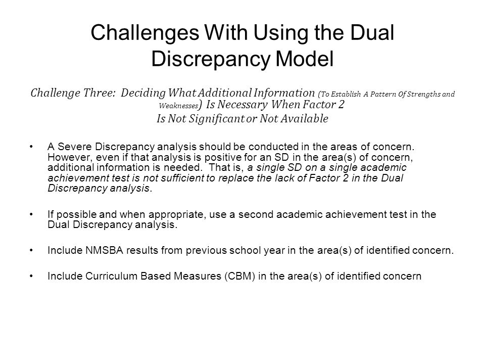Challenges With Using the Dual Discrepancy Model Challenge Three: Deciding What Additional Information (To Establish A Pattern Of Strengths and Weaknesses ) Is Necessary When Factor 2 Is Not Significant or Not Available A Severe Discrepancy analysis should be conducted in the areas of concern.