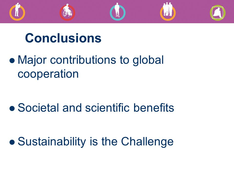Conclusions Major contributions to global cooperation Societal and scientific benefits Sustainability is the Challenge