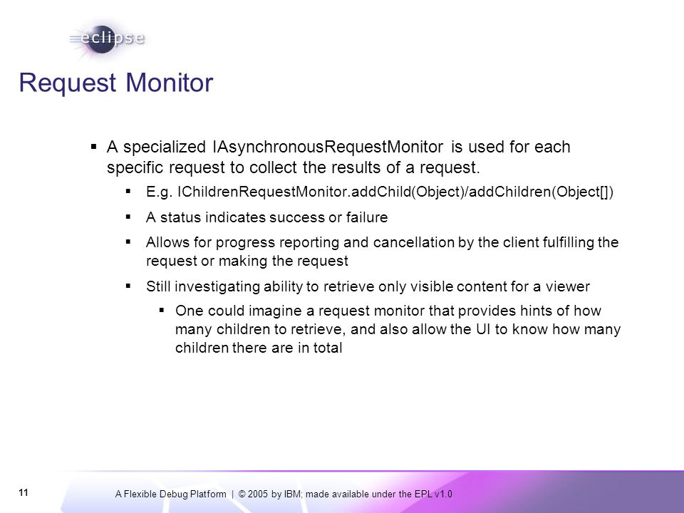 A Flexible Debug Platform | © 2005 by IBM; made available under the EPL v1.0 11 Request Monitor  A specialized IAsynchronousRequestMonitor is used for each specific request to collect the results of a request.