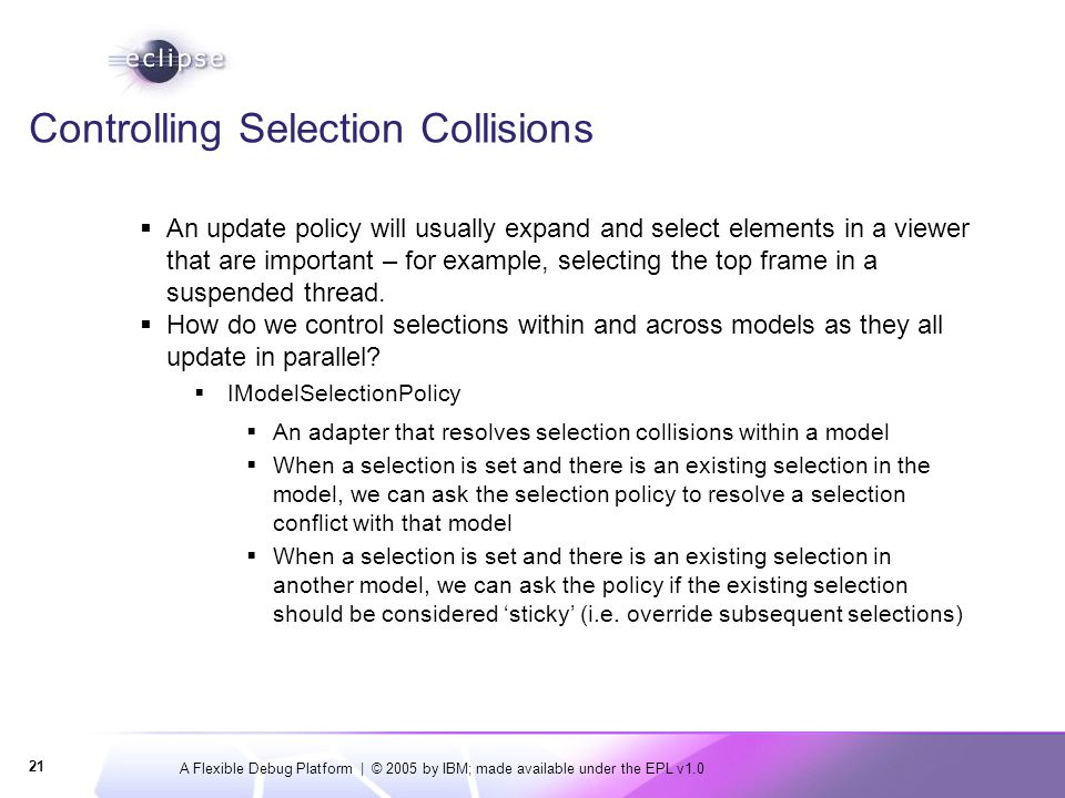 A Flexible Debug Platform | © 2005 by IBM; made available under the EPL v1.0 21 Controlling Selection Collisions  An update policy will usually expand and select elements in a viewer that are important – for example, selecting the top frame in a suspended thread.