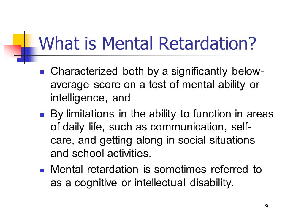9 What is Mental Retardation? Characterized both by a significantly below- average score on a test of mental ability or intelligence, and By limitatio