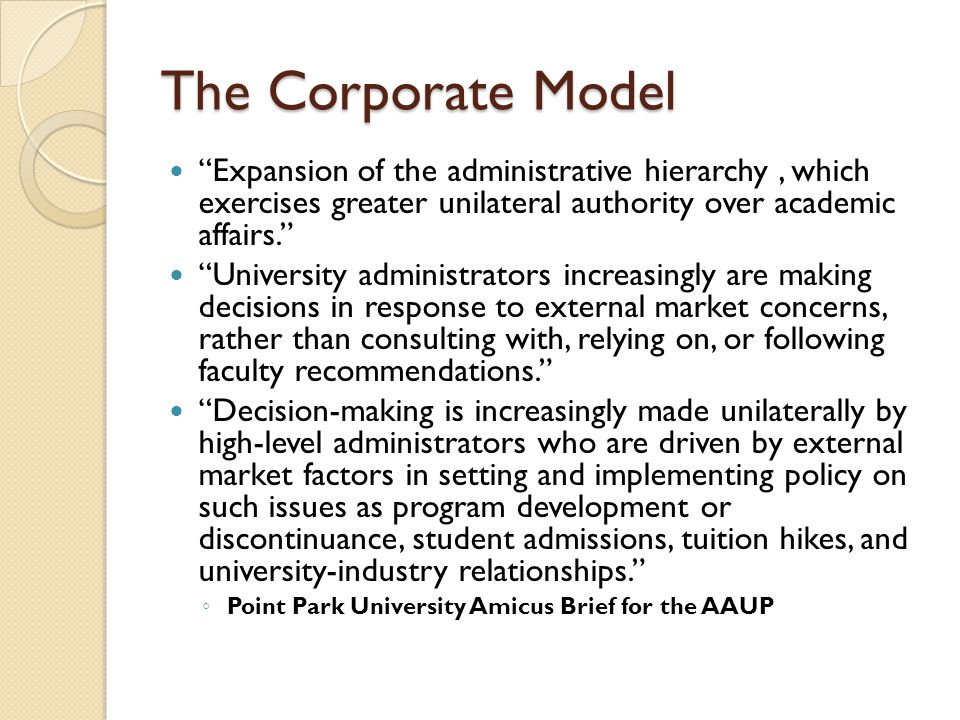 """The Corporate Model """"Expansion of the administrative hierarchy, which exercises greater unilateral authority over academic affairs."""" """"University admin"""