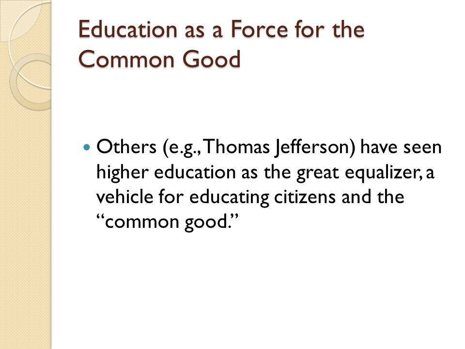 Education as a Force for the Common Good Others (e.g., Thomas Jefferson) have seen higher education as the great equalizer, a vehicle for educating ci