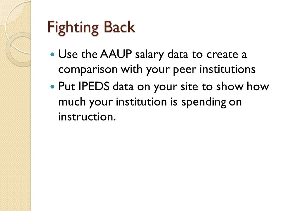 Fighting Back Use the AAUP salary data to create a comparison with your peer institutions Put IPEDS data on your site to show how much your institutio