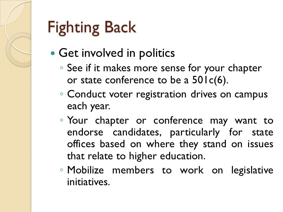 Fighting Back Get involved in politics ◦ See if it makes more sense for your chapter or state conference to be a 501c(6). ◦ Conduct voter registration