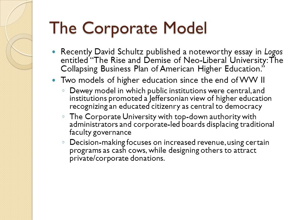 """The Corporate Model Recently David Schultz published a noteworthy essay in Logos entitled """"The Rise and Demise of Neo-Liberal University: The Collapsi"""