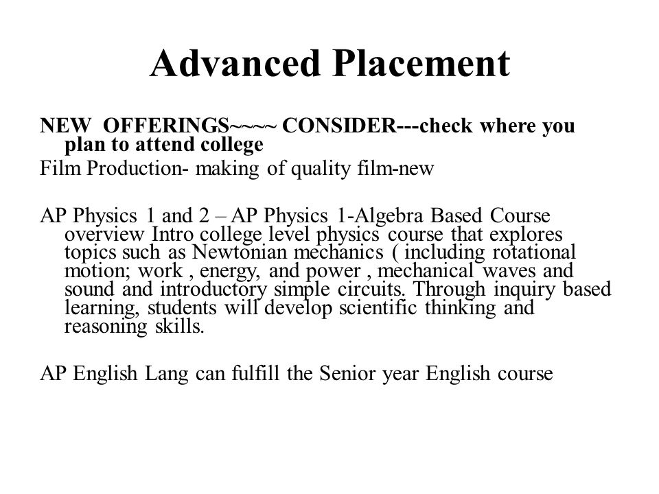 Advanced Placement NEW OFFERINGS~~~~ CONSIDER---check where you plan to attend college Film Production- making of quality film-new AP Physics 1 and 2 – AP Physics 1-Algebra Based Course overview Intro college level physics course that explores topics such as Newtonian mechanics ( including rotational motion; work, energy, and power, mechanical waves and sound and introductory simple circuits.