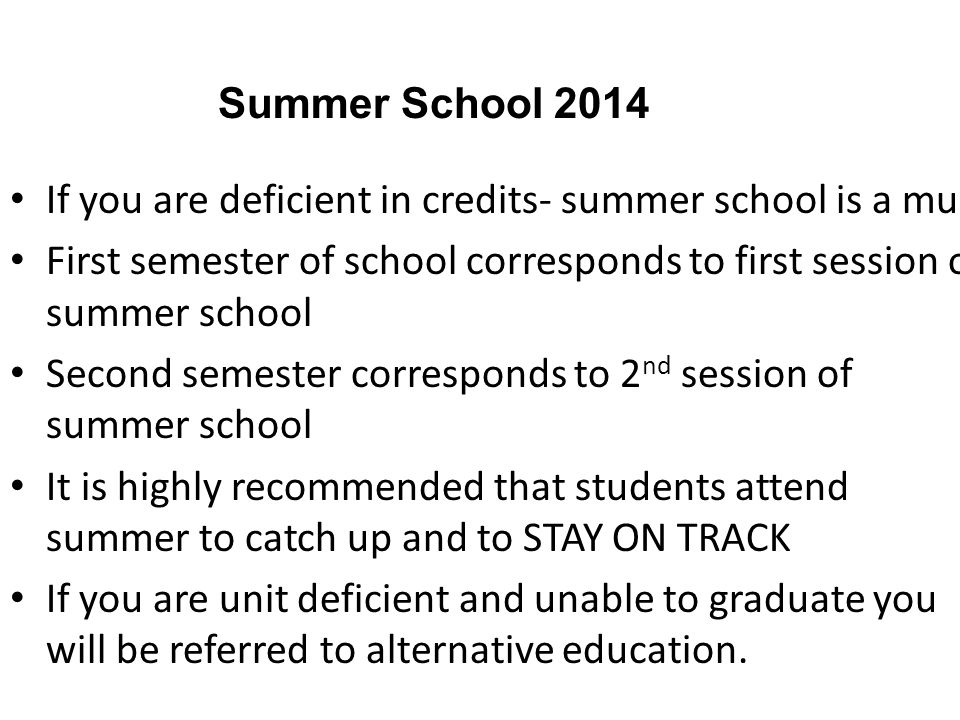 If you are deficient in credits- summer school is a must First semester of school corresponds to first session of summer school Second semester corresponds to 2 nd session of summer school It is highly recommended that students attend summer to catch up and to STAY ON TRACK If you are unit deficient and unable to graduate you will be referred to alternative education.