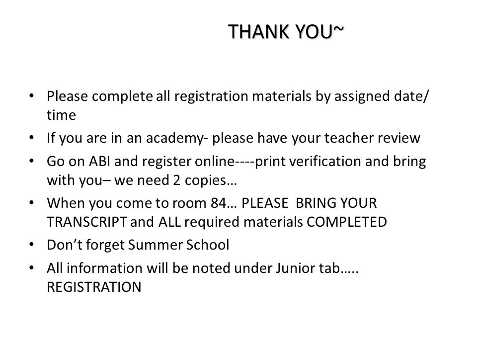 THANK YOU~ Please complete all registration materials by assigned date/ time If you are in an academy- please have your teacher review Go on ABI and register online----print verification and bring with you– we need 2 copies… When you come to room 84… PLEASE BRING YOUR TRANSCRIPT and ALL required materials COMPLETED Don't forget Summer School All information will be noted under Junior tab…..