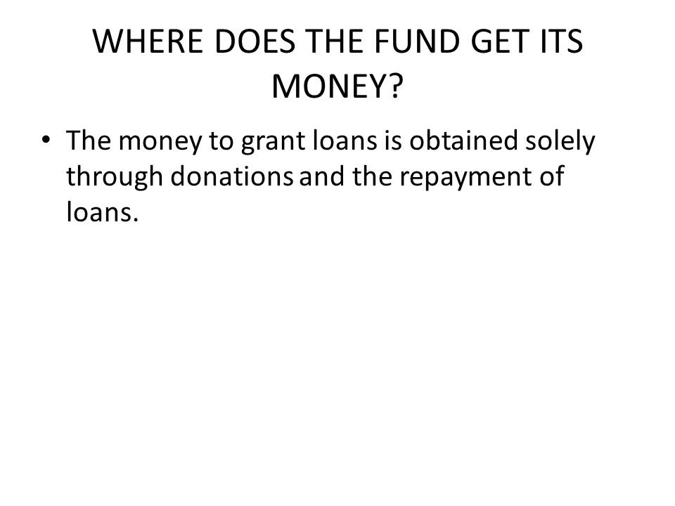 WHERE DOES THE FUND GET ITS MONEY.