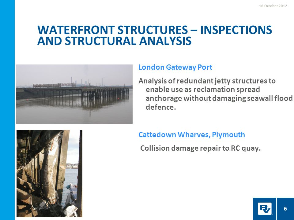 WATERFRONT STRUCTURES – INSPECTIONS AND STRUCTURAL ANALYSIS 16 October 2012 6 London Gateway Port Analysis of redundant jetty structures to enable use