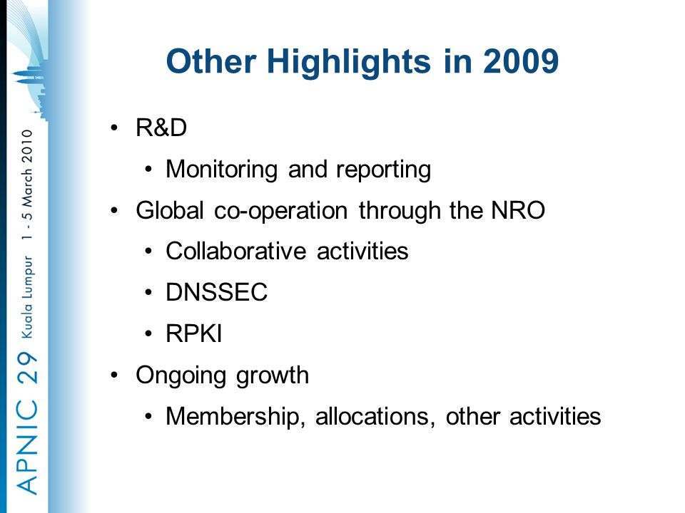 Other Highlights in 2009 R&D Monitoring and reporting Global co-operation through the NRO Collaborative activities DNSSEC RPKI Ongoing growth Membership, allocations, other activities