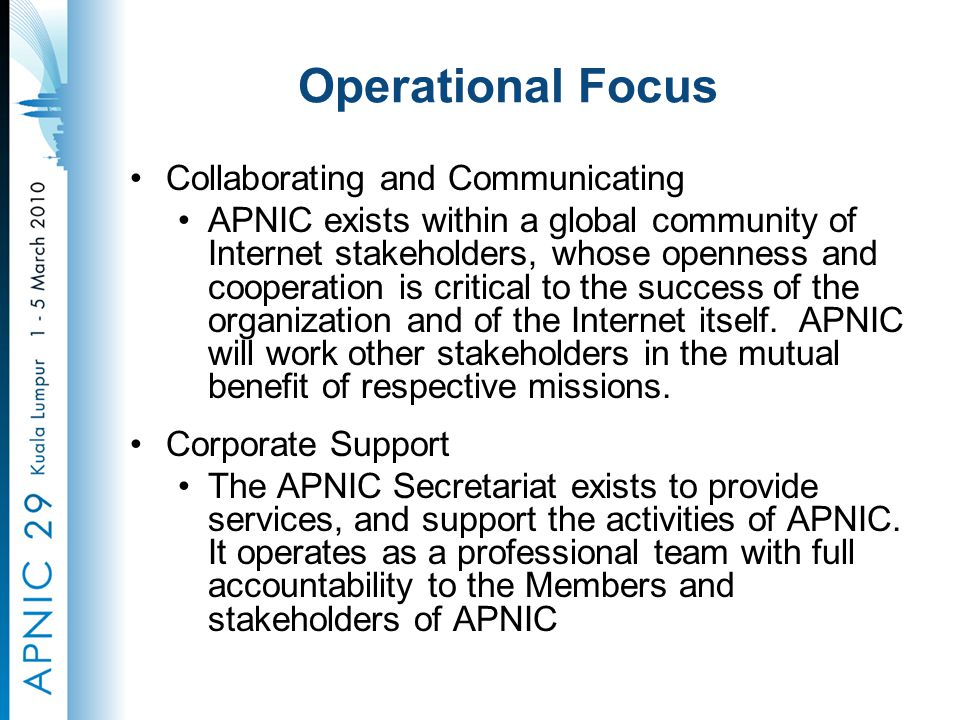 Operational Focus Collaborating and Communicating APNIC exists within a global community of Internet stakeholders, whose openness and cooperation is critical to the success of the organization and of the Internet itself.