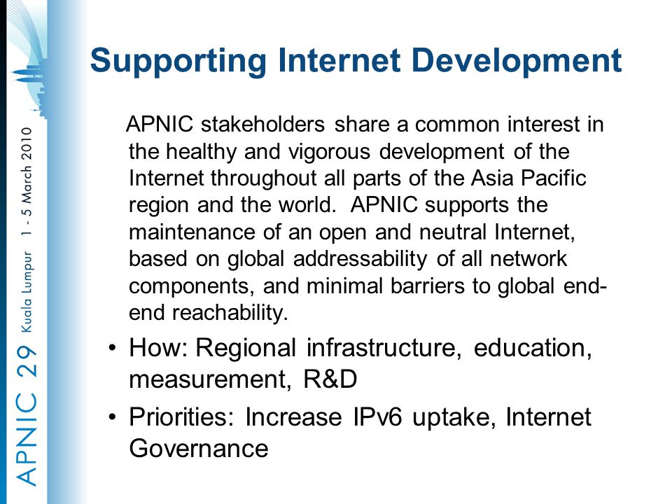 Supporting Internet Development APNIC stakeholders share a common interest in the healthy and vigorous development of the Internet throughout all parts of the Asia Pacific region and the world.