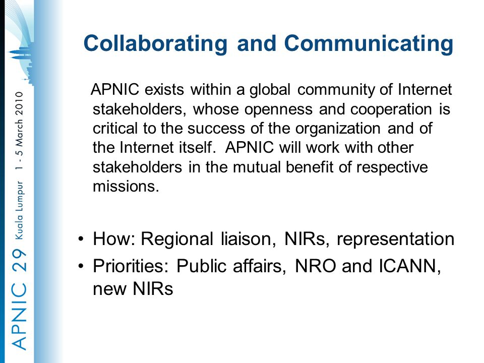 Collaborating and Communicating APNIC exists within a global community of Internet stakeholders, whose openness and cooperation is critical to the success of the organization and of the Internet itself.