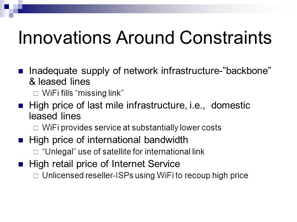 Innovations Around Constraints Inadequate supply of network infrastructure- backbone & leased lines  WiFi fills missing link High price of last mile infrastructure, i.e., domestic leased lines  WiFi provides service at substantially lower costs High price of international bandwidth  Unlegal use of satellite for international link High retail price of Internet Service  Unlicensed reseller-ISPs using WiFi to recoup high price