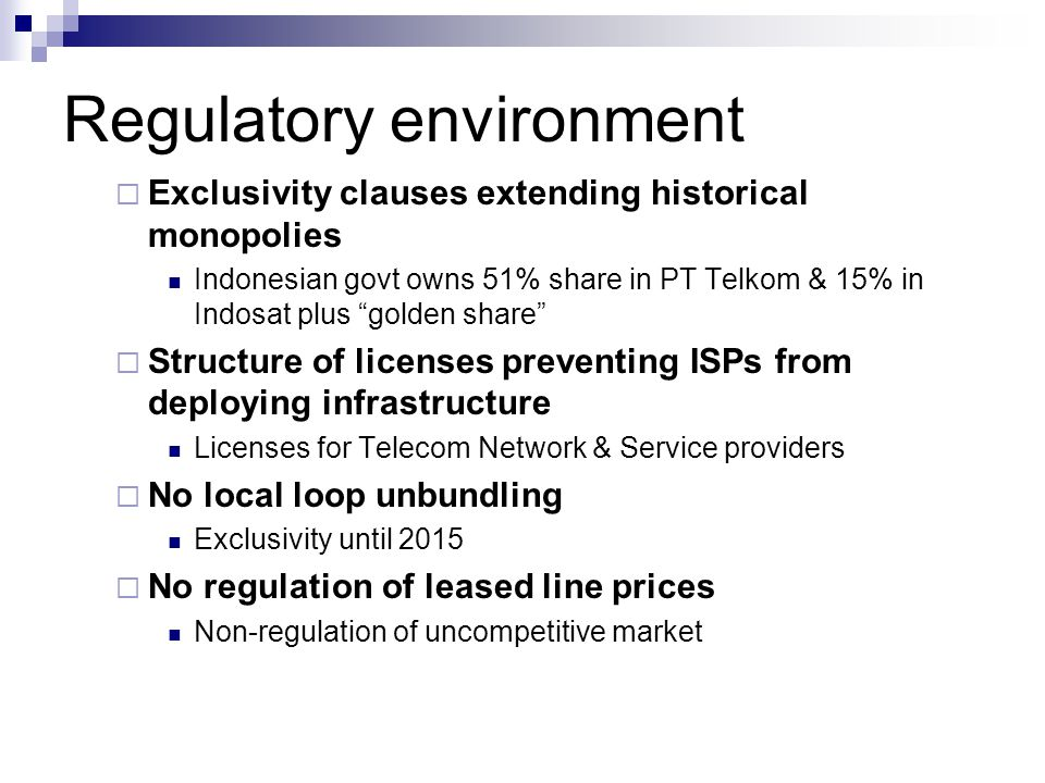 "Regulatory environment  Exclusivity clauses extending historical monopolies Indonesian govt owns 51% share in PT Telkom & 15% in Indosat plus ""golden"