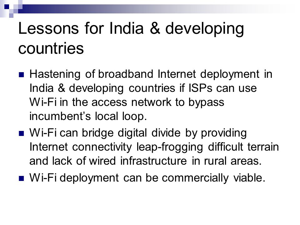 Lessons for India & developing countries Hastening of broadband Internet deployment in India & developing countries if ISPs can use Wi-Fi in the access network to bypass incumbent's local loop.