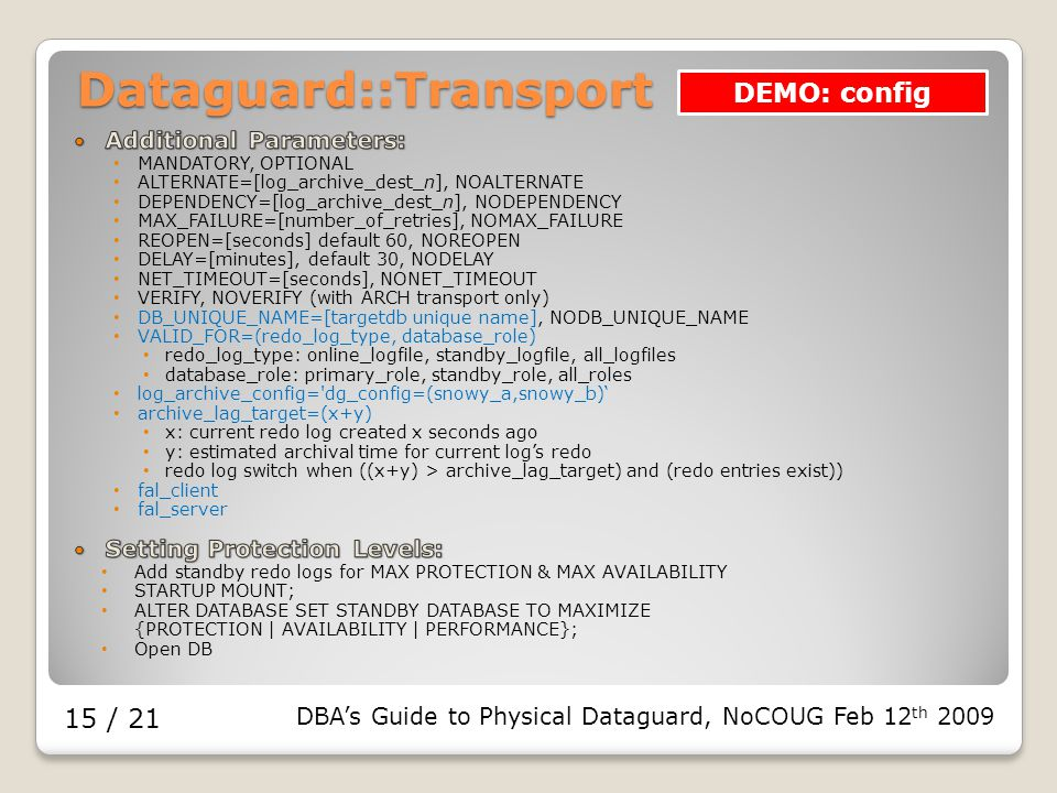 DBA's Guide to Physical Dataguard, NoCOUG Feb 12 th 2009 15 / 21 Dataguard::Transport DEMO: config
