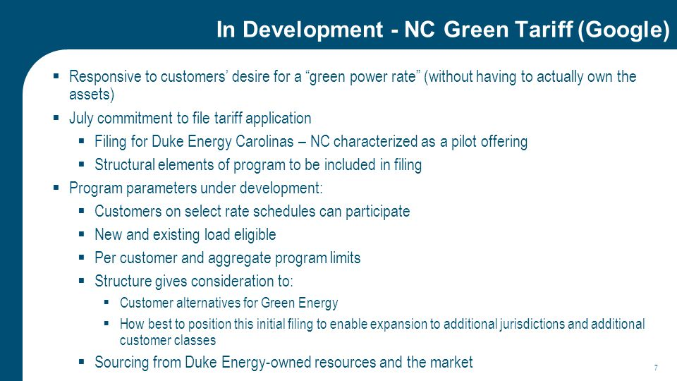 In Development - NC Green Tariff (Google)  Responsive to customers' desire for a green power rate (without having to actually own the assets)  July commitment to file tariff application  Filing for Duke Energy Carolinas – NC characterized as a pilot offering  Structural elements of program to be included in filing  Program parameters under development:  Customers on select rate schedules can participate  New and existing load eligible  Per customer and aggregate program limits  Structure gives consideration to:  Customer alternatives for Green Energy  How best to position this initial filing to enable expansion to additional jurisdictions and additional customer classes  Sourcing from Duke Energy-owned resources and the market 7