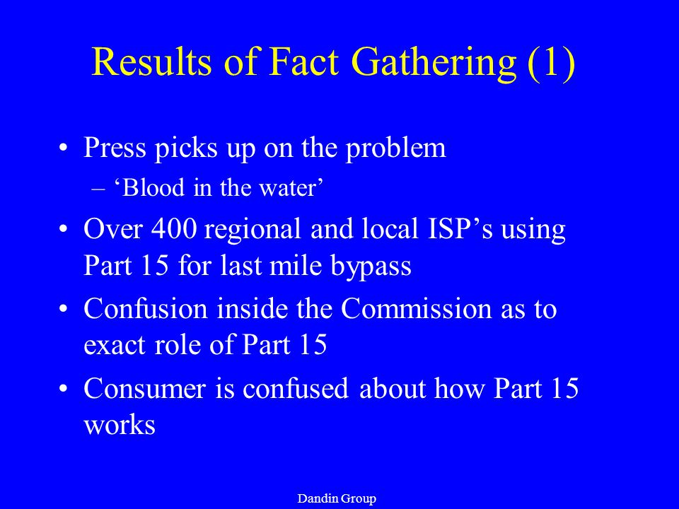Dandin Group Results of Fact Gathering (1) Press picks up on the problem –'Blood in the water' Over 400 regional and local ISP's using Part 15 for last mile bypass Confusion inside the Commission as to exact role of Part 15 Consumer is confused about how Part 15 works
