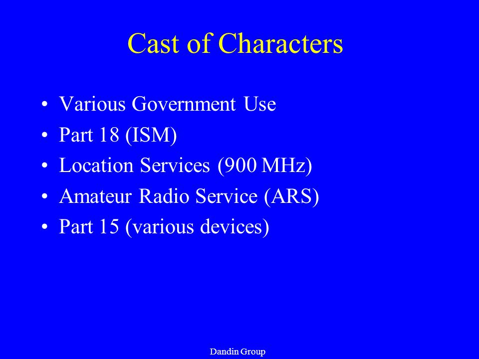 Dandin Group Cast of Characters Various Government Use Part 18 (ISM) Location Services (900 MHz) Amateur Radio Service (ARS) Part 15 (various devices)
