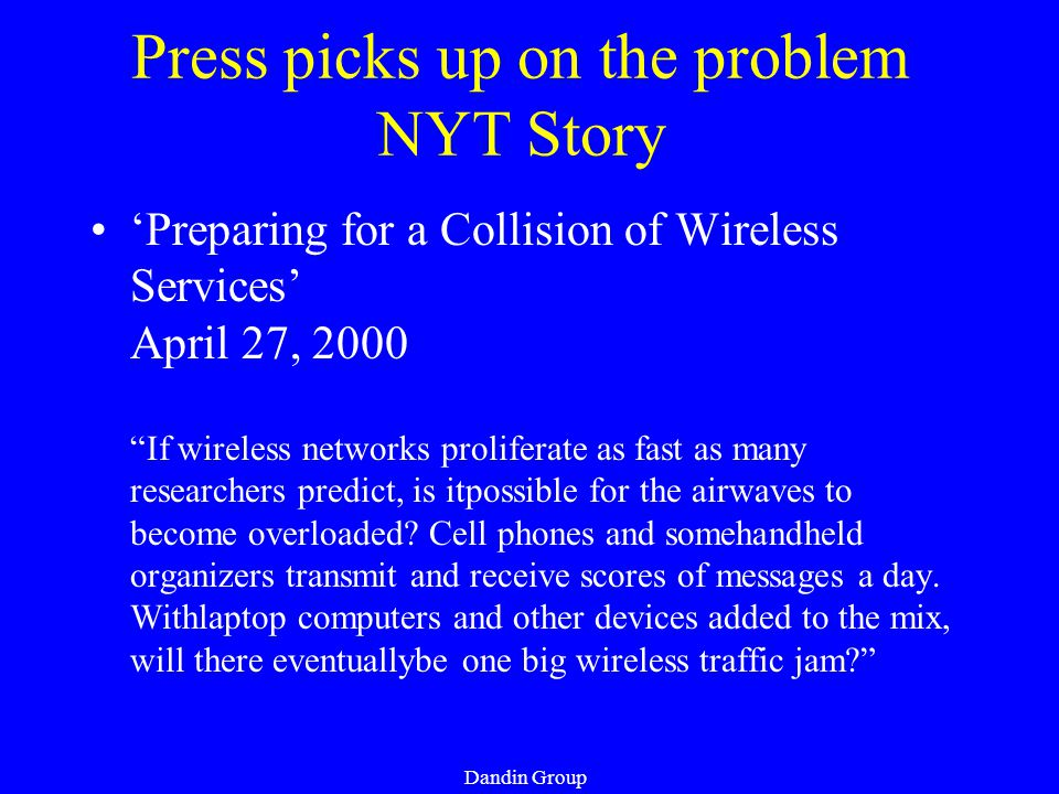 Dandin Group Press picks up on the problem NYT Story 'Preparing for a Collision of Wireless Services' April 27, 2000 If wireless networks proliferate as fast as many researchers predict, is itpossible for the airwaves to become overloaded.