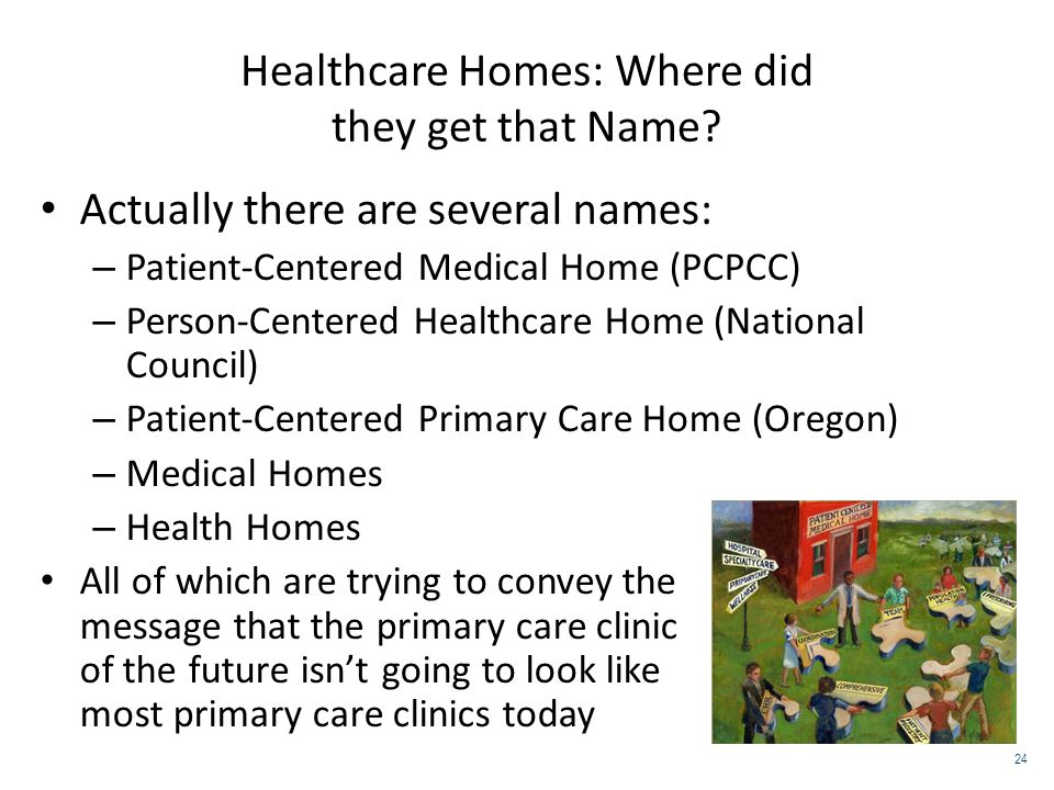 Healthcare Homes: Where did they get that Name? Actually there are several names: – Patient-Centered Medical Home (PCPCC) – Person-Centered Healthcare