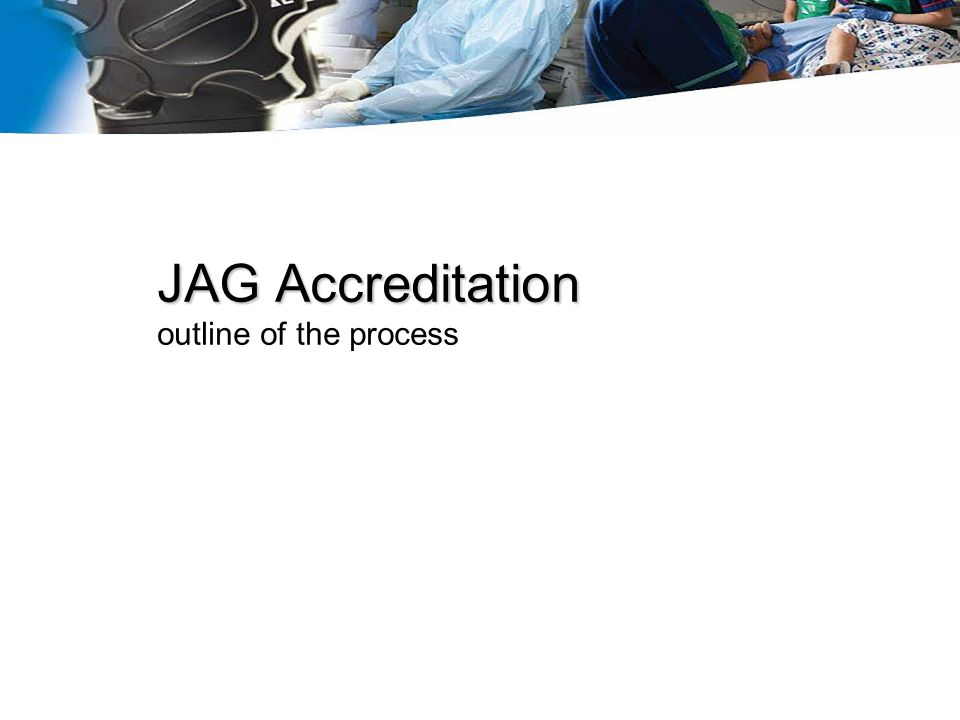 JAG Accreditation JAG Accreditation outline of the process