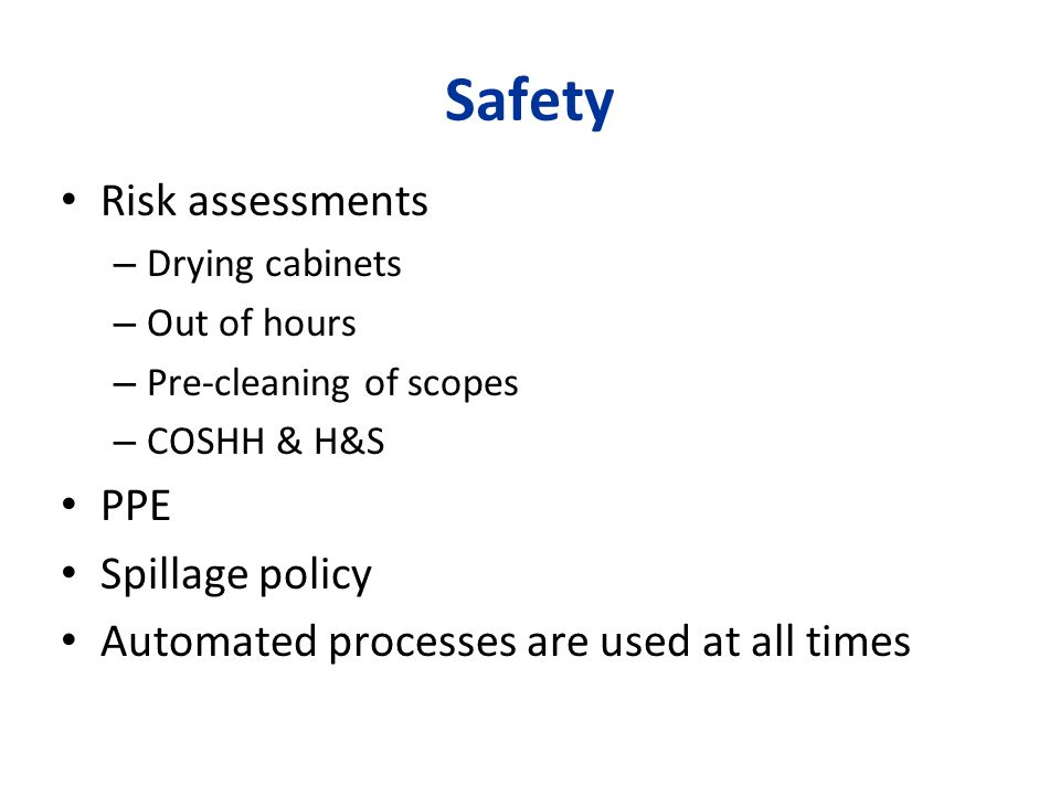 Safety Risk assessments – Drying cabinets – Out of hours – Pre-cleaning of scopes – COSHH & H&S PPE Spillage policy Automated processes are used at al