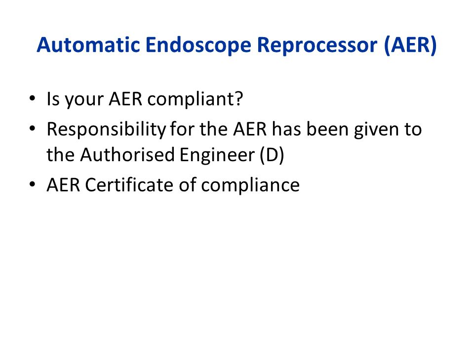 Automatic Endoscope Reprocessor (AER) Is your AER compliant? Responsibility for the AER has been given to the Authorised Engineer (D) AER Certificate