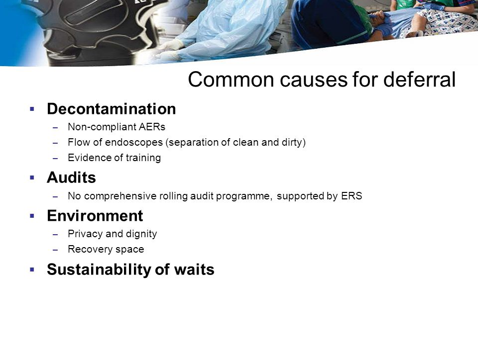 Common causes for deferral  Decontamination – Non-compliant AERs – Flow of endoscopes (separation of clean and dirty) – Evidence of training  Audits