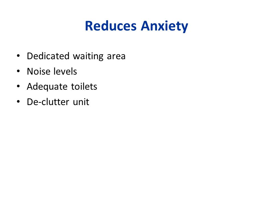Reduces Anxiety Dedicated waiting area Noise levels Adequate toilets De-clutter unit