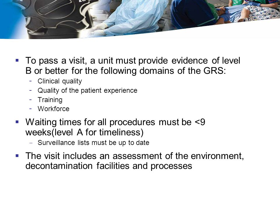  To pass a visit, a unit must provide evidence of level B or better for the following domains of the GRS: - Clinical quality - Quality of the patient