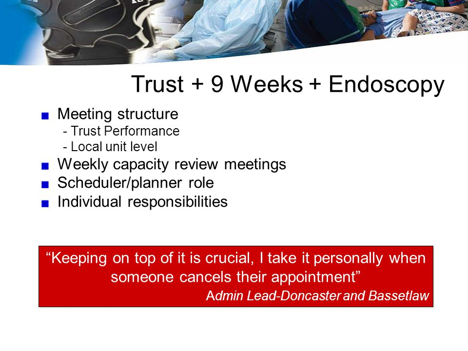 Trust + 9 Weeks + Endoscopy Meeting structure - Trust Performance - Local unit level Weekly capacity review meetings Scheduler/planner role Individual