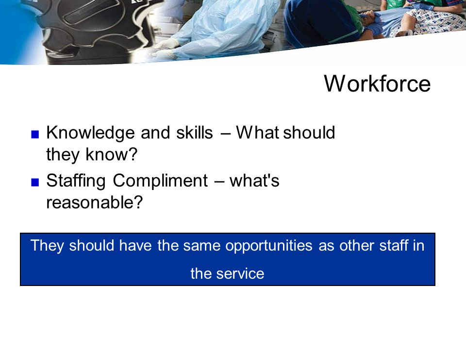 Workforce Knowledge and skills – What should they know? Staffing Compliment – what's reasonable? They should have the same opportunities as other staf