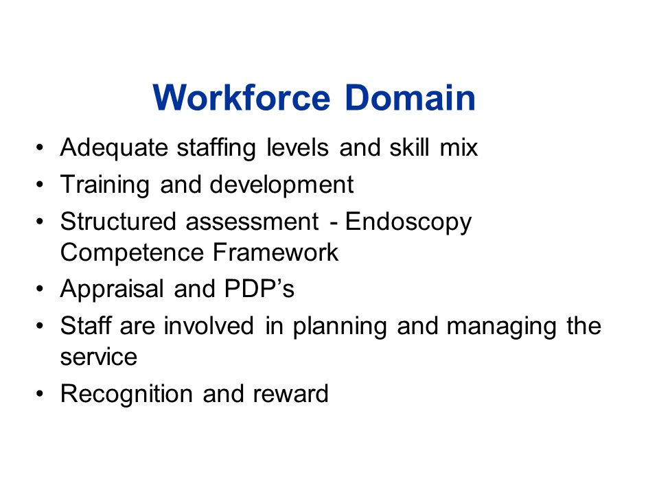 Workforce Domain Adequate staffing levels and skill mix Training and development Structured assessment - Endoscopy Competence Framework Appraisal and