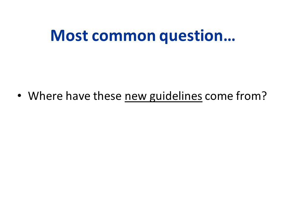 Most common question… Where have these new guidelines come from?